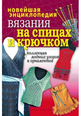 Новейшая энциклопедия вязания на спицах и крючком. Коллекция модных узоров и орнаментов