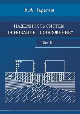 Надежность пространственных регулируемых систем «основание-сооружение» при неравномерных деформациях основания. В 2 т. Т. II