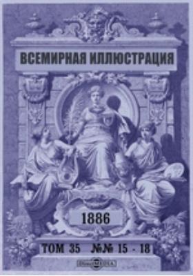 Всемирная иллюстрация: журнал. 1886. Т. 35, №№ 15-18