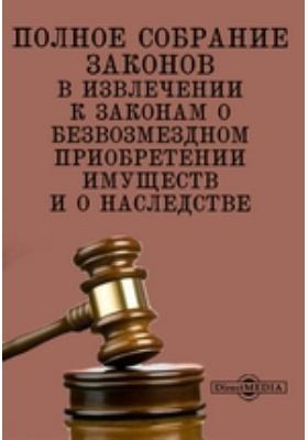 Полное собрание законов в извлечении к законам о безвозмездном приобретении имуществ и о наследстве