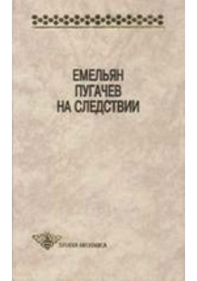 Емельян Пугачев на следствии : сборник документов и материалов