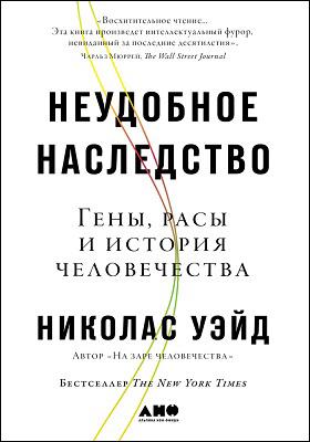 Неудобное наследство : гены, расы и история человечества: научно-популярное издание