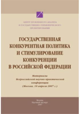 Государственная конкурентная политика и стимулирование конкуренции в РФ. (Москва, 10 апреля 2007 г.)