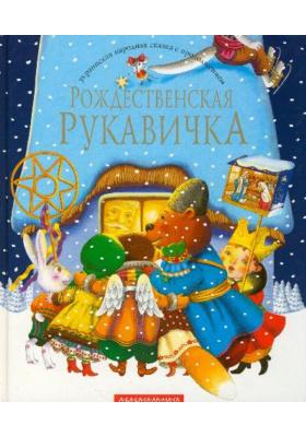 Рождественская рукавичка : Украинская сказка с продолжением, как его рассказал Иван Малкович
