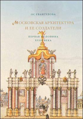 Московская архитектура и ее создатели : первая половина XVIII века