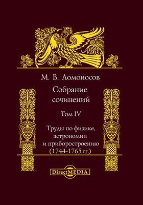 Собрание сочинений. Т. IV. Труды по физике, астрономии и приборостроению (1744-1765 гг.)