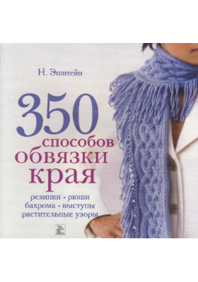350 способов обвязки края = KNITTING ON THE EDGE: RIBS, RUFFLES, LACE, FRINGES, FLORA, POINTS & PICOTS. THE ESSENTIAL COLLECTION OF 350 DECORATIVE BORDERS