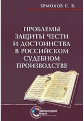 Проблемы защиты чести и достоинства в российском судебном производстве: монография