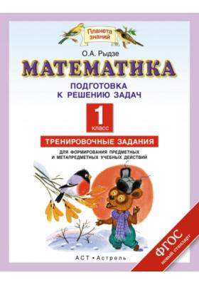 Математика. Подготовка к решению задач. 1 класс : Тренировочные задания для формирования предметных и метапредметных учебных действий