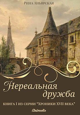 Нереальная дружба : книга первая из серии «Кусочки. Хроники XVII века. Наследие»