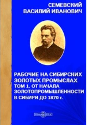 Рабочие на сибирских золотых промыслах: монография. Т. 1. От начала золотопромышленности в Сибири до 1870 г