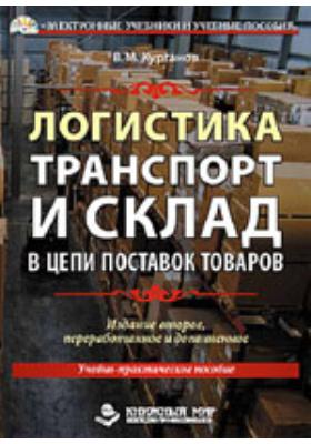 Логистика. Транспорт и склад в цепи поставок товаров: учебно-практическое пособие