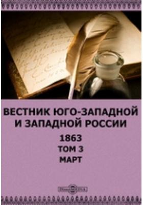 Вестник Юго-западной и Западной России: журнал. 1863. Т. 3, Март