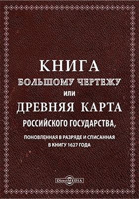 Книга большому чертежу или древняя карта Российского государства, поновленная в разряде и списанная в книгу 1627 года