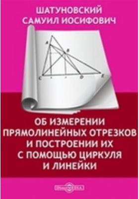 Об измерении прямолинейных отрезков и построении их с помощью циркуля и линейки