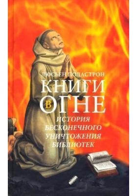 Книги в огне = Livres en feu. Histoire de la destruction sans fin des biblioth?ques : История бесконечного уничтожения библиотек
