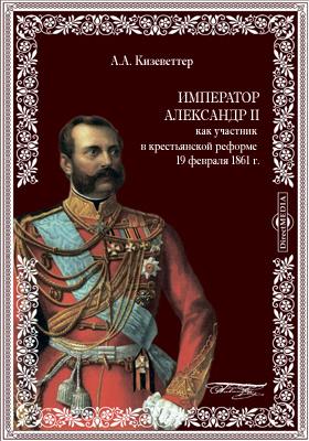 Император Александр II как участник в крестьянской реформе 19 февраля 1861 г