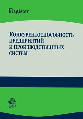 Конкурентоспособность предприятий и производственных систем: учебное пособие