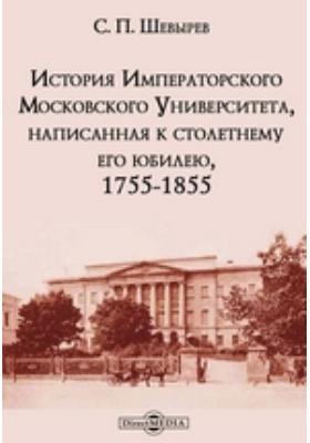 История Императорского Московского Университета, написанная к столетнему его юбилею, 1755-1855