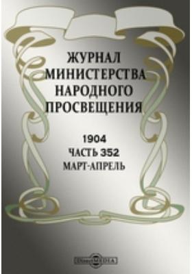 Журнал Министерства Народного Просвещения. 1904. Март-апрель, Ч. 352
