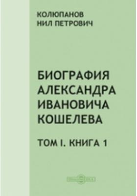 Биография Александра Ивановича Кошелева. Т. I, Книга 1