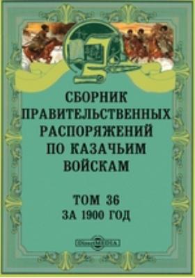 Сборник правительственных распоряжений по казачьим войскам. Т. 36. За 1900 год
