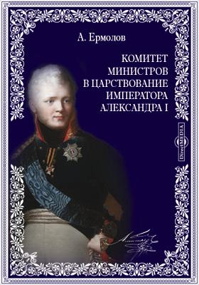 Комитет министров в царствование императора Александра I. Обозрение главнейших предметов обсуждения комитета министров в 1810-1812 гг.