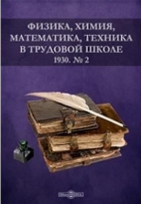 Физика, химия, математика, техника в трудовой школе: журнал. 1930. № 2