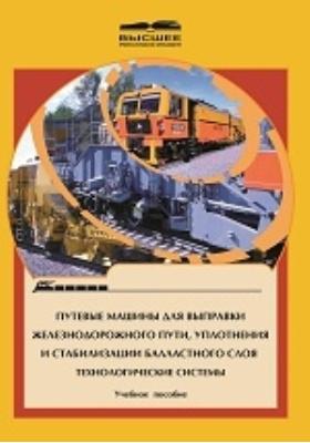 Путевые машины для выправки железнодорожного пути, уплотнения и стабилизации балластного слоя : технологические системы: учебное пособие для студентов вузов железнодорожного транспорта