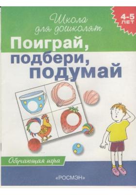 Поиграй, подбери, подумай. 4-5 лет : Обучающая игра