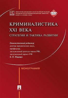 Криминалистика XXI века : стратегия и тактика развития: монография