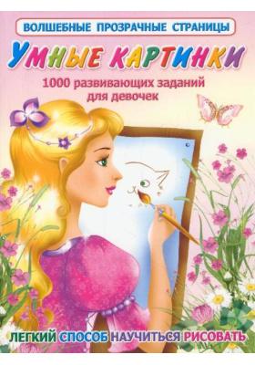 Умные картинки. 1000 развивающих заданий для девочек : Легкий способ научиться рисовать