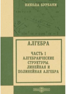 Алгебра, Ч. 1. Алгебраические структуры. Линейная и полинейная алгебра