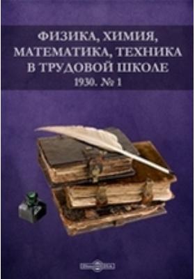 Физика, химия, математика, техника в трудовой школе: журнал. 1930. № 1