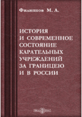 История и современное состояние карательных учреждений за границею и в России: монография