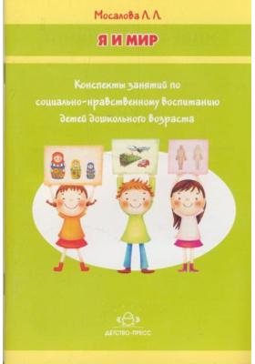 Я и мир : Конспекты занятий по социально-нравственному воспитанию детей дошкольного возраста