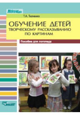 Обучение детей творческому рассказыванию по картинкам : пособие для логопеда