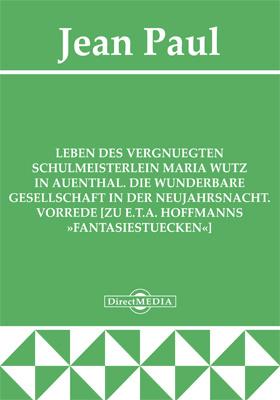 Leben des vergnuegten Schulmeisterlein Maria Wutz in Auenthal. Die wunderbare Gesellschaft in der Neujahrsnacht. Vorrede [zu E.T.A. Hoffmanns »Fantasiestuecken«]