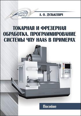 Токарная и фрезерная обработка. Программирование си- стемы ЧПУ HAAS в примерах: пособие