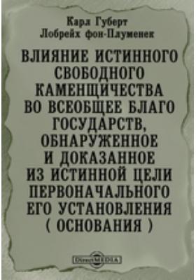 Влияние истинного свободного каменщичества во всеобщее благо государств, обнаруженное и доказанное из истинной цели первоначального его установления ( основания )