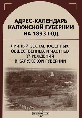 Адрес-календарь Калужской губернии на 1893 год : личный состав казенных, общественных и частных учреждений в Калужской губернии