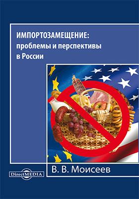 Импортозамещение : проблемы и перспективы в России: монография