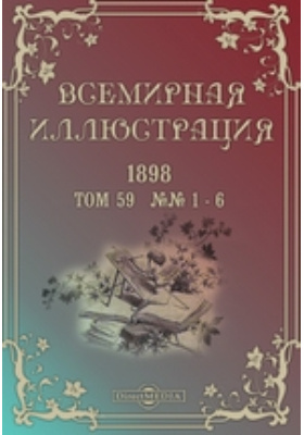 Всемирная иллюстрация. 1898. Т. 59, №№ 1-6