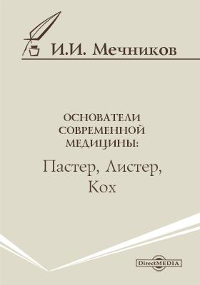 Основатели современной медицины: Пастер, Листер, Кох: научно-популярное издание