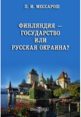 Финляндия — государство или русская окраина?: монография