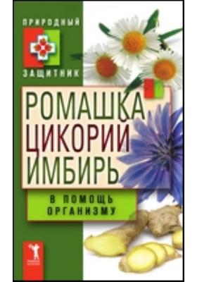 Ромашка, цикорий, имбирь в помощь организму: научно-популярное издание