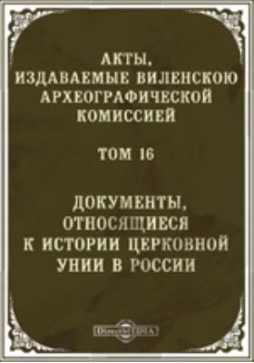 Акты, издаваемые Виленской археографической комиссией. Том 16. Документы, относящиеся к истории церковной унии в России