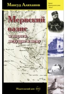 Мервский оазис и дороги, ведущие к нему: научно-популярное издание