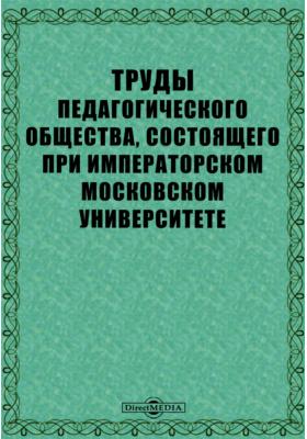 Труды Педагогического общества, состоящего при Императорском Московском Университете. 1