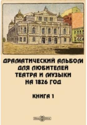 Драматический альбом для любителей театра и музыки на 1826 год. Книга 1